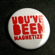Big Button You ve been Magnetized (White 4,5cm)