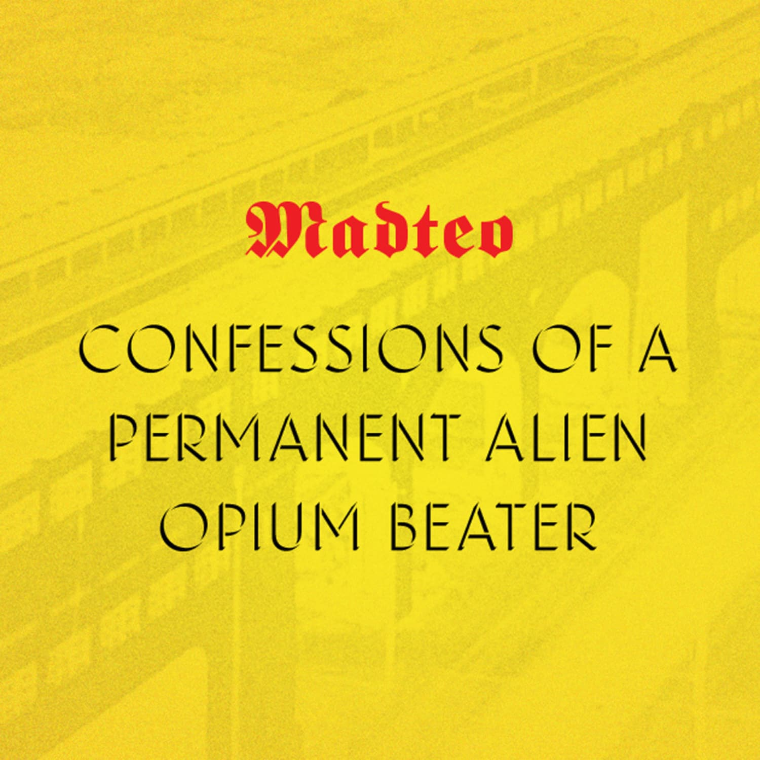 Madteo - CONFESSIONS OF A PERMANENT ALIEN OPIUM BEATER